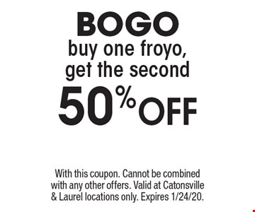 BOGO. Buy one froyo, get the second 50% Off. With this coupon. Cannot be combined with any other offers. Valid at Catonsville & Laurel locations only. Expires 1/24/20.