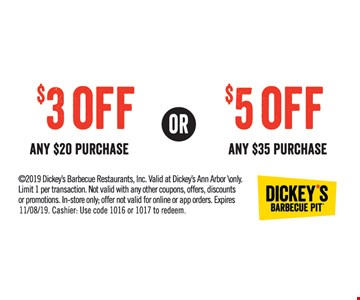 $3 Off any $20 purchase or $5 Off any $35 purchase. 2019 Dickey's Barbecue Restaurants, Inc. Valid at Dickey's Ann Arbor \only. Limit 1 per transaction. Not valid with any other coupons, offers, discounts or promotions. In-store only; offer not valid for online or app orders. Expires 11/8/19. Cashier: Use code 1016 or 1017 to redeem.