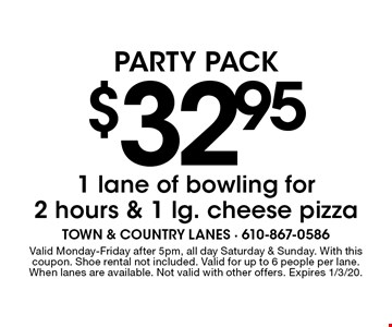 Party Pack $32.95 1 lane of bowling for 2 hours & 1 lg. cheese pizza. Valid Monday-Friday after 5pm, all day Saturday & Sunday. With this coupon. Shoe rental not included. Valid for up to 6 people per lane. When lanes are available. Not valid with other offers. Expires 1/3/20.