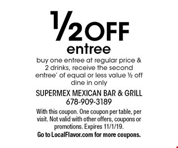 1/2 OFF entree. Buy one entree at regular price & 2 drinks, receive the second entree' of equal or less value 1/2 off. Dine in only. With this coupon. One coupon per table, per visit. Not valid with other offers, coupons or promotions. Expires 11/1/19. Go to LocalFlavor.com for more coupons.
