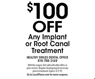 $100 OFF Any Implant or Root Canal Treatment. With this coupon. Not valid with other offers or prior services. Regular cleaning may be necessary prior to treatment. Expires 12-9-19. Go to LocalFlavor.com for more coupons.