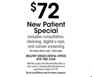 $72 New Patient Special includes consultation, cleaning, digital x-rays, oral cancer screening first time clients only. $364 value. With this coupon. Not valid with other offers or prior services. Cleaning valid in the absence of gum disease. Expires 12-9-19. Go to LocalFlavor.com for more coupons.