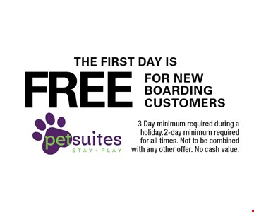 THE FIRST DAY IS FREE FOR NEW BOARDING CUSTOMERS. 3 Day minimum required during a holiday.2-day minimum required for all times. Not to be combined with any other offer. No cash value.