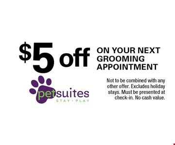 $5 off on your next grooming appointment. Not to be combined with any other offer. Excludes holiday stays. Must be presented at check-in. No cash value.