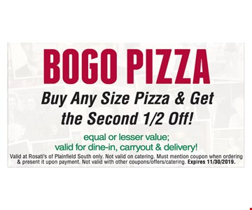 Bogo pizza. Buy any size pizza & get the second 1/2 off of equal or lesser value. Valid for dine-in, carryout & delivery! Valid at Rosati's of Plainfield South only. Not valid on catering. Must mention coupon when ordering & present it upon payment. Not valid with other coupons/offers/catering. Expires 11/30/2019.