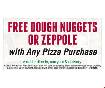 Free dough nuggets or zeppole with nay pizza purchase. Valid for dine-in, carryout & delivery! Valid at Rosati's of Plainfield South only. Not valid on catering. Must mention coupon when ordering & present it upon payment. Not valid with other coupons/offers/catering. Expires 11/30/2019.