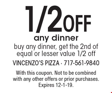 1/2 OFF any dinner. Buy any dinner, get the 2nd of equal or lesser value 1/2 off. With this coupon. Not to be combined with any other offers or prior purchases. Expires 12-1-19.