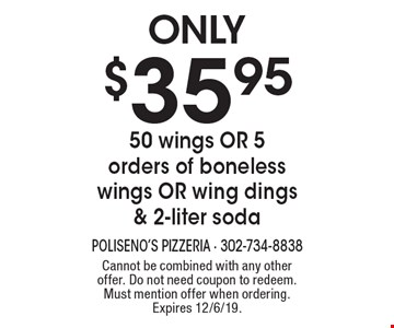 Only $35.95 50 wings OR 5 orders of boneless wings OR wing dings & 2-liter soda. Cannot be combined with any other offer. Do not need coupon to redeem. Must mention offer when ordering. Expires 12/6/19.