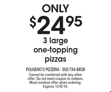 Only $24.95 3 large one-topping pizzas. Cannot be combined with any other offer. Do not need coupon to redeem. Must mention offer when ordering. Expires 12/6/19.