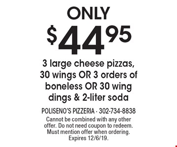 Only $44.95 3 large cheese pizzas, 30 wings OR 3 orders of boneless OR 30 wing dings & 2-liter soda. Cannot be combined with any other offer. Do not need coupon to redeem. Must mention offer when ordering. Expires 12/6/19.