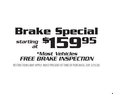Brake Special starting at $159.95. *Most Vehicles. Free Brake Inspection. Restrictions may apply. Must present at time of purchase. EXP. 3/31/20.