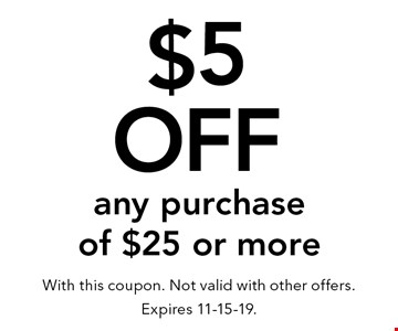 $5 Off any purchase of $25 or more. With this coupon. Not valid with other offers. Expires 11-15-19.