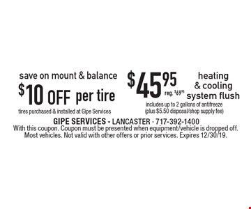 $10 off per tire tires purchased & installed at Gipe Services. $45.95 heating & cooling system flush. Includes up to 2 gallons of antifreeze (plus $5.50 disposal/shop supply fee). Reg. $69.95. With this coupon. Coupon must be presented when equipment/vehicle is dropped off. Most vehicles. Not valid with other offers or prior services. Expires 12/30/19.