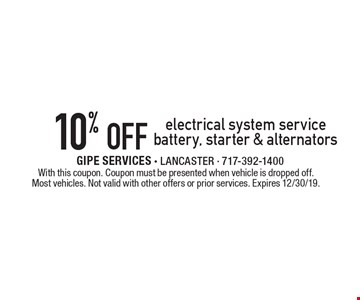 10% off electrical system service battery, starter & alternators. With this coupon. Coupon must be presented when vehicle is dropped off. Most vehicles. Not valid with other offers or prior services. Expires 12/30/19.