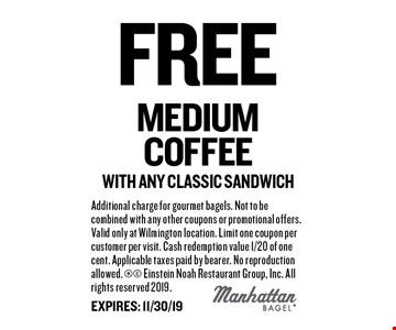 free medium coffee with any classic sandwich. Additional charge for gourmet bagels. Not to be combined with any other coupons or promotional offers. Valid only at Wilmington location. Limit one coupon per customer per visit. Cash redemption value 1/20 of one cent. Applicable taxes paid by bearer. No reproduction allowed.  Einstein Noah Restaurant Group, Inc. All rights reserved 2019. EXPIRES: 11/30/19