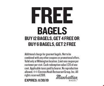 FREE Bagels. Buy 12 bagels, get 4 free or buy 6 bagels, get 2 free. Additional charge for gourmet bagels. Not to be combined with any other coupons or promotional offers. Valid only at Wilmington location. Limit one coupon per customer per visit. Cash redemption value 1/20 of one cent. Applicable taxes paid by bearer. No reproduction allowed. Einstein Noah Restaurant Group, Inc. All rights reserved 2019. EXPIRES: 11/30/19