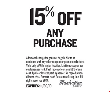 15% Off ANY Purchase. Additional charge for gourmet bagels. Not to be combined with any other coupons or promotional offers. Valid only at Wilmington location. Limit one coupon per customer per visit. Cash redemption value 1/20 of one cent. Applicable taxes paid by bearer. No reproduction allowed. Einstein Noah Restaurant Group, Inc. All rights reserved 2019. EXPIRES: 11/30/19