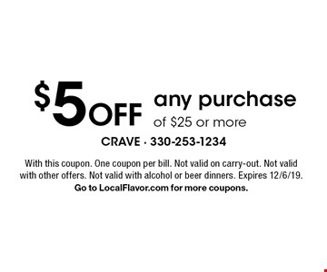 $5 off any purchase of $25 or more. With this coupon. One coupon per bill. Not valid on carry-out. Not valid with other offers. Not valid with alcohol or beer dinners. Expires 12/6/19. Go to LocalFlavor.com for more coupons.
