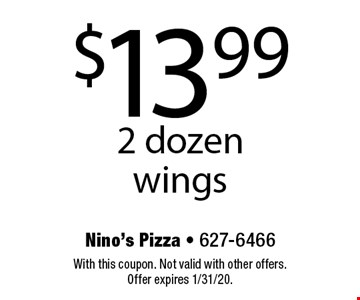 $13.99 2 dozen wings. With this coupon. Not valid with other offers. Offer expires 1/31/20.