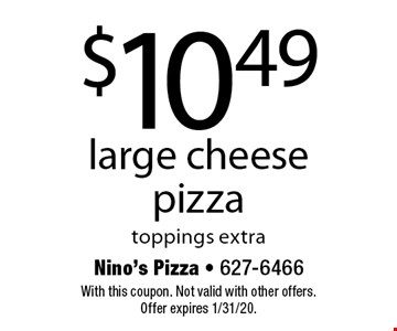 $10.49 large cheese pizza. Toppings extra. With this coupon. Not valid with other offers. Offer expires 1/31/20.
