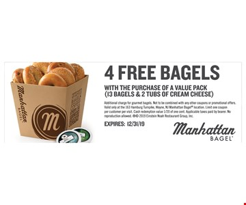 4 Free bagels with the purchase of a value pack (13 bagels & 2 tubs of cream cheese). Additional charge for gourmet bagels. Not to be combined with any other coupons or promotional offers. Valid only at the 163 Hamburg Turnpike, Wayne, NJ Manhattan Bagel location. Limit one coupon per customer per visit. Cash redemption value 1/20 of one cent. Applicable taxes paid by bearer.No reproduction allowed.  2019 Einstein Noah Restaurant Group, Inc. Expires12/31/19