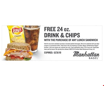 Free 24 oz. Drink & chips with the purchase of any lunch sandwich. Valid for any lunch sandwich purchase. Excludes bottled beverages. Not to be combined with any other coupons or promotional offers. Valid only at the 163 Hamburg Turnpike, Wayne, NJ Manhattan Bagel location. Limit one coupon per customer per visit. Cash redemption value 1/20 of one cent. Applicable taxes paid by bearer.No reproduction allowed.  2019 Einstein Noah Restaurant Group, Inc. Expires12/31/19