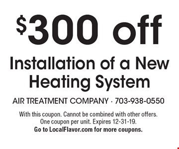 $300 off installation of a new heating system. With this coupon. Cannot be combined with other offers. One coupon per unit. Expires 12-31-19. Go to LocalFlavor.com for more coupons.