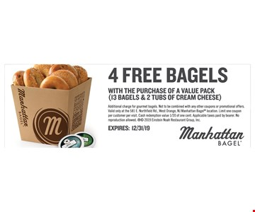 4 Free bagels with the purchase of a value pack (13 bagels & 2 tubs of cream cheese). Additional charge for gourmet bagels. Not to be combined with any other coupons or promotional offers.Valid only at the 581 E. Northfield Rd., West Orange, NJ ManhattanBagel location. Limit one coupon per customer per visit. Cash redemption value 1/20 of one cent. Applicable taxes paid by bearer.No reproduction allowed.  2019 Einstein Noah Restaurant Group, Inc. Expires12/31/19