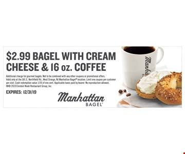 $2.99 Bagel with cream cheese & 16 oz. Coffee. Additional charge for gourmet bagels. Not to be combined with any other coupons or promotional offers. Valid only at the 581 E. Northfield Rd., West Orange, NJ ManhattanBagel location. Limit one coupon per customer per visit. Cash redemption value 1/20 of one cent. Applicable taxes paid by bearer.No reproduction allowed.  2019 Einstein Noah Restaurant Group, Inc. Expires12/31/19
