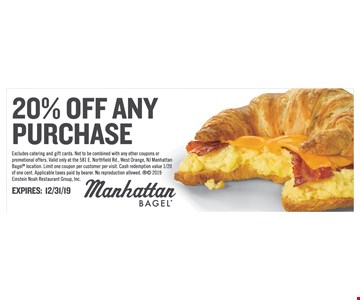 20% off any purchase. Excludes catering and gift cards. Not to be combined with any other coupons or promotional offers. Valid only at the 581 E. Northfield Rd., West Orange, NJ ManhattanBagel location. Limit one coupon per customer per visit. Cash redemption value 1/20 of one cent. Applicable taxes paid by bearer.No reproduction allowed.  2019 Einstein Noah Restaurant Group, Inc. Expires12/31/19