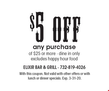 $5 Off any purchase of $25 or more - dine in only excludes happy hour food. With this coupon. Not valid with other offers or with lunch or dinner specials. Exp. 3-31-20.