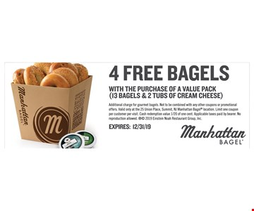 4 Free bagels with the purchase of a value pack (13 bagels & 2 tubs of cream cheese). Additional charge for gourmet bagels. Not to be combined with any other coupons or promotional offers. Valid only at the 25 Union Place, Summit, NJ Manhattan Bagel location. Limit one coupon per customer per visit. Cash redemption value 1/20 of one cent. Applicable taxes paid by bearer. No reproduction allowed.  2019 Einstein Noah Restaurant Group, Inc.Expires 12/31/19