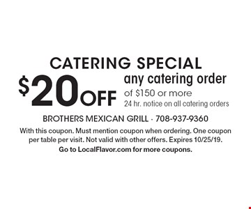 Catering special $20 Off any catering order of $150 or more. 24 hr. notice on all catering orders. With this coupon. Must mention coupon when ordering. One coupon per table per visit. Not valid with other offers. Expires 10/25/19. Go to LocalFlavor.com for more coupons.