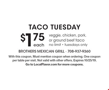Taco Tuesday $1.75 each veggie, chicken, pork, or ground beef taco. No limit. Tuesdays only. With this coupon. Must mention coupon when ordering. One coupon per table per visit. Not valid with other offers. Expires 10/25/19. Go to LocalFlavor.com for more coupons.