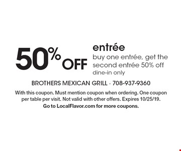 50% Off entrée buy one entrée, get the second entrée 50% off dine-in only. With this coupon. Must mention coupon when ordering. One coupon per table per visit. Not valid with other offers. Expires 10/25/19. Go to LocalFlavor.com for more coupons.