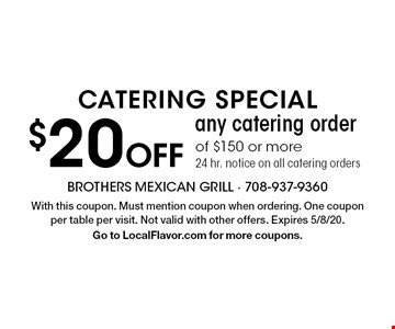 Catering special $20 Off any catering order of $150 or more. 24 hr. notice on all catering orders. With this coupon. Must mention coupon when ordering. One coupon per table per visit. Not valid with other offers. Expires 11/29/19. Go to LocalFlavor.com for more coupons.