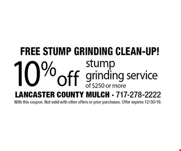 Free Stump Grinding Clean-Up! 10% off stump grinding service of $250 or more. With this coupon. Not valid with other offers or prior purchases. Offer expires 12/30/19.