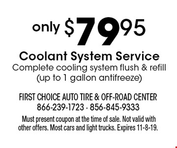 only $79.95 Coolant System Service. Complete cooling system flush & refill (up to 1 gallon antifreeze). Must present coupon at the time of sale. Not valid with other offers. Most cars and light trucks. Expires 11-8-19.