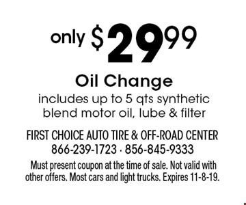 only $29.99 Oil Change. Includes up to 5 qts synthetic blend motor oil, lube & filter. Must present coupon at the time of sale. Not valid with other offers. Most cars and light trucks. Expires 11-8-19.