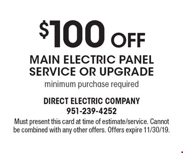$100 Off Main Electric Panel Service Or Upgrade. Minimum purchase required. Must present this card at time of estimate/service. Cannot be combined with any other offers. Offers expire 11/30/19.