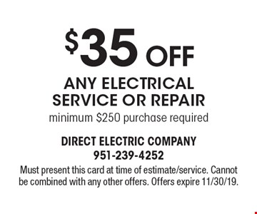 $35 Off Any Electrical Service Or Repair minimum $250 purchase required. Must present this card at time of estimate/service. Cannot be combined with any other offers. Offers expire 11/30/19.