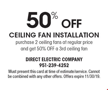 50% Off Ceiling Fan Installation. Purchase 2 ceiling fans at regular price and get 50% Off a 3rd ceiling fan. Must present this card at time of estimate/service. Cannot be combined with any other offers. Offers expire 11/30/19.
