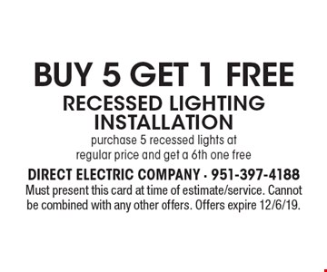 BUY 5 GET 1 FREE RECESSED LIGHTING INSTALLATION. Purchase 5 recessed lights at regular price and get a 6th one free. Must present this card at time of estimate/service. Cannot be combined with any other offers. Offers expire 12/6/19.