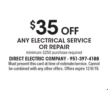 $35 OFF ANY ELECTRICAL SERVICE OR REPAIR. Minimum $250 purchase required. Must present this card at time of estimate/service. Cannot be combined with any other offers. Offers expire 12/6/19.