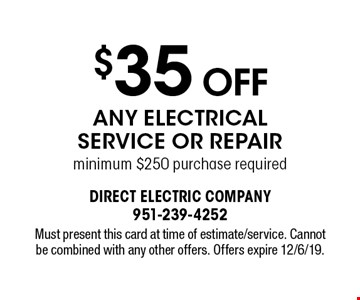 $35 Off Any Electrical Service Or Repair minimum $250 purchase required. Must present this card at time of estimate/service. Cannot be combined with any other offers. Offers expire 12/6/19.