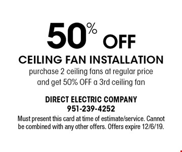50% Off Ceiling Fan Installation. Purchase 2 ceiling fans at regular price and get 50% Off a 3rd ceiling fan. Must present this card at time of estimate/service. Cannot be combined with any other offers. Offers expire 12/6/19.