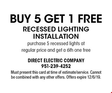 Buy 5 Get 1 Free Recessed Lighting Installation purchase 5 recessed lights at regular price and get a 6th one free. Must present this card at time of estimate/service. Cannot be combined with any other offers. Offers expire 12/6/19.