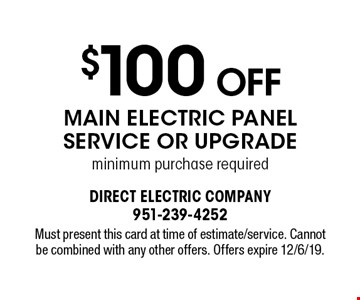 $100 Off Main Electric Panel Service Or Upgrade. Minimum purchase required. Must present this card at time of estimate/service. Cannot be combined with any other offers. Offers expire 12/6/19.