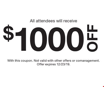 All attendees will receive $1,000 off! With this coupon. Not valid with other offers or comanagement. Offer expires 12/23/19.
