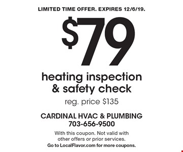 $79 heating inspection & safety check reg. price $135 With this coupon. Not valid with other offers or prior services. Go to LocalFlavor.com for more coupons.. LIMITED TIME OFFER. EXPIRES 12/6/19.
